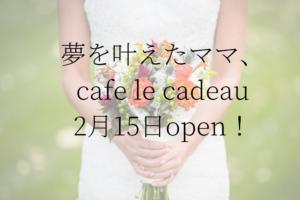 夢を叶えたママ、カフェ2月15日オープン!福島県郡山市 cafe le cadeau(カフェ ル キャド)