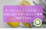 オーガニックコスメとは??日本におけるオーガニックご存知ですか?